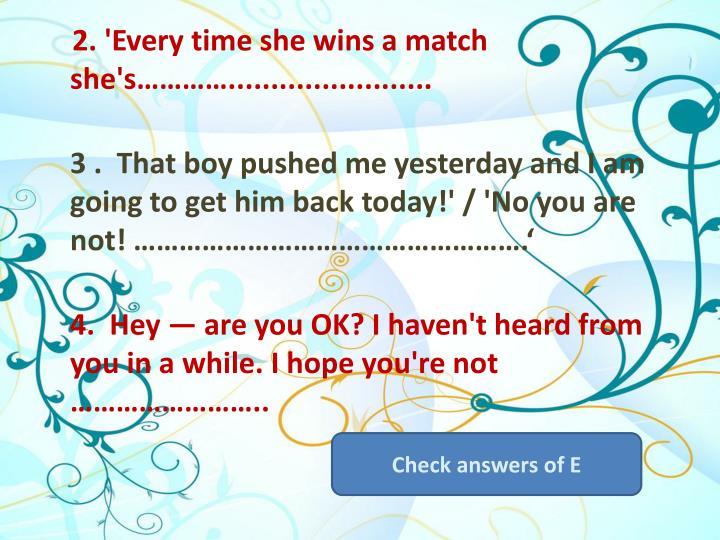 2. 'Every time she wins a match she's…………........................