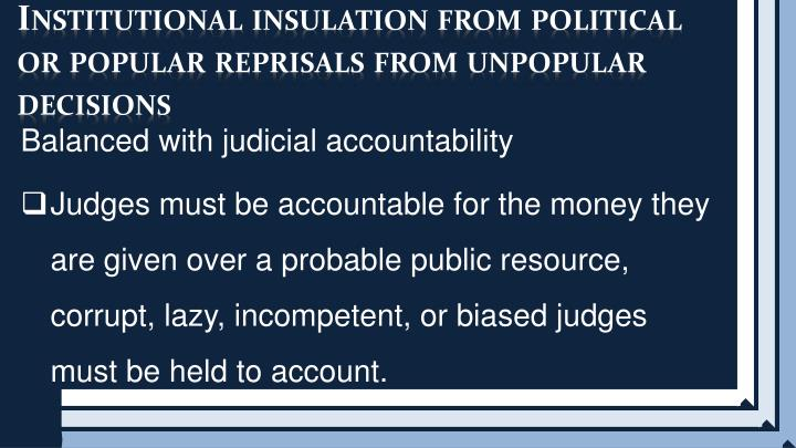Institutional insulation from political or popular reprisals from unpopular decisions