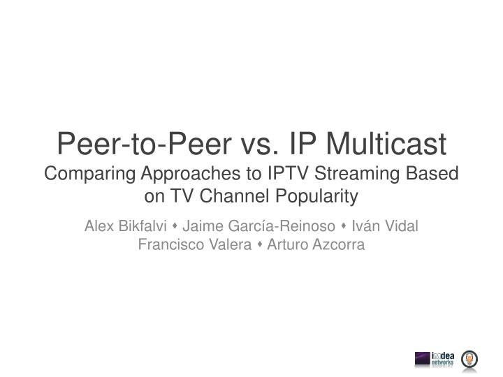 Peer to peer vs ip multicast comparing approaches to iptv streaming based on tv channel popularity