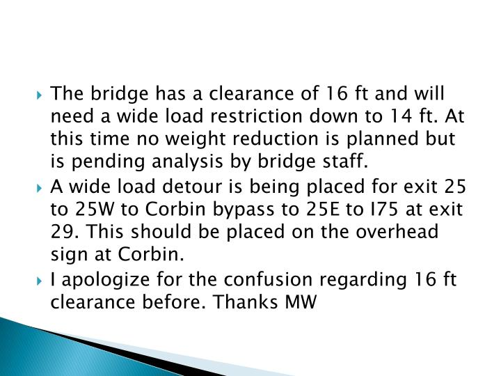 The bridge has a clearance of 16 ft and will need a wide load restriction down to 14 ft. At this time no weight reduction is planned but is pending analysis by bridge staff.