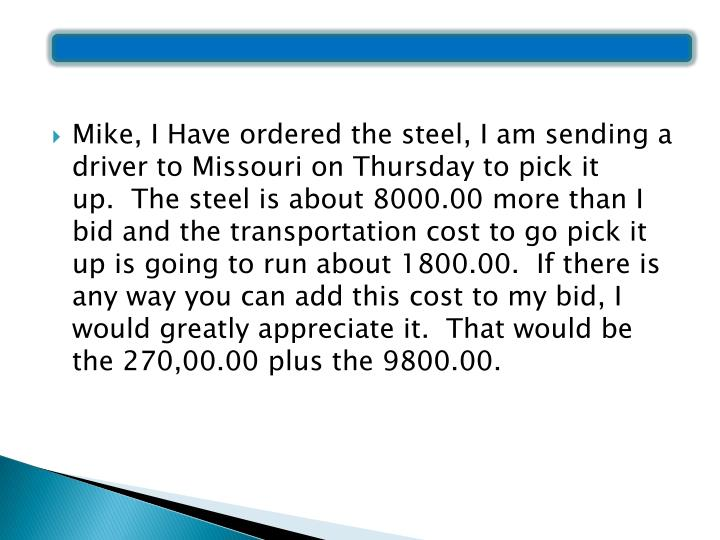 Mike, I Have ordered the steel, I am sending a driver to Missouri on Thursday to pick it up. The steel is about 8000.00 more than I bid and the transportation cost to go pick it up is going to run about 1800.00. If there is any way you can add this cost to my bid, I would greatly appreciate it. That would be the 270,00.00 plus the 9800.00.