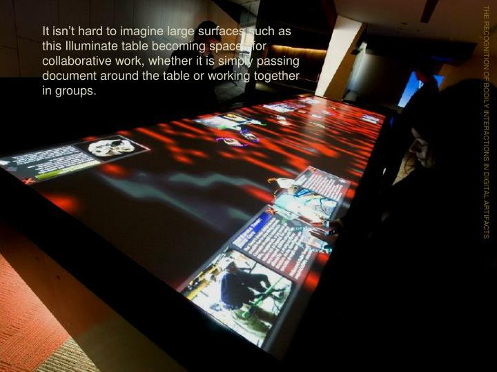 It isn't hard to imagine large surfaces such as this Illuminate table becoming spaces for collaborative work, whether it is simply passing document around the table or working together in groups.