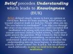 belief precedes understanding which leads to knowingness buk