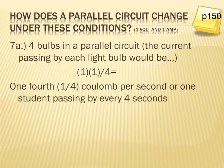 7a.) 4 bulbs in a parallel circuit (the current passing by each light bulb would be…)