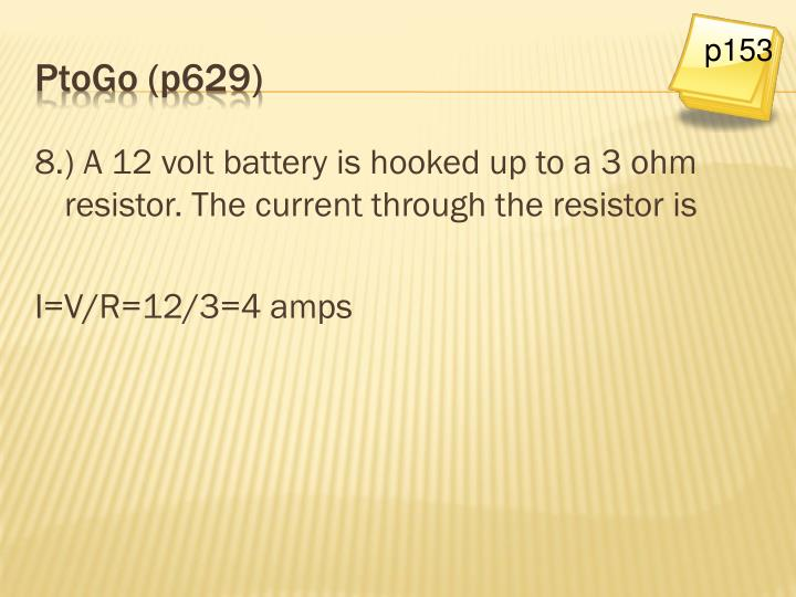 8.) A 12 volt battery is hooked up to a 3 ohm resistor. The current through the resistor is