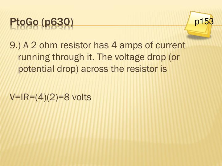 9.) A 2 ohm resistor has 4 amps of current running through it. The voltage drop (or potential drop) across the resistor is
