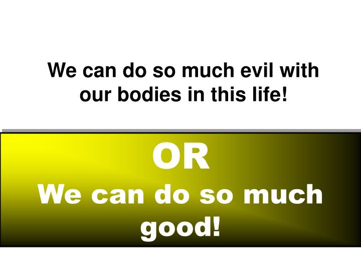 We can do so much evil with our bodies in this life!