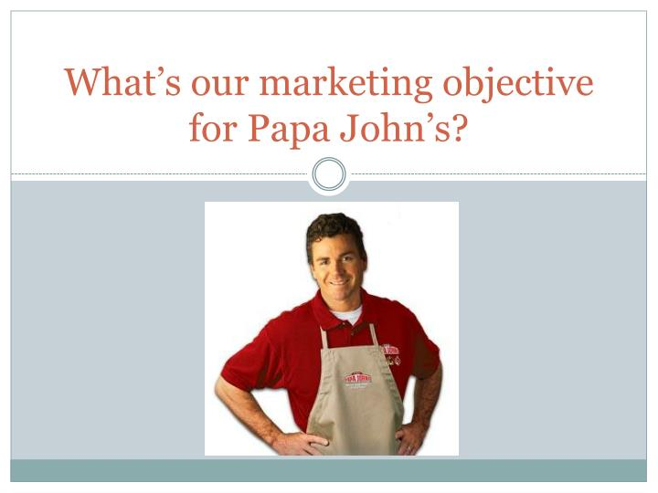 What s our marketing objective for papa john s