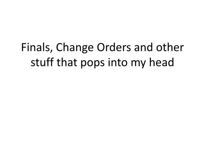 Finals, Change Orders and other stuff that pops into my head