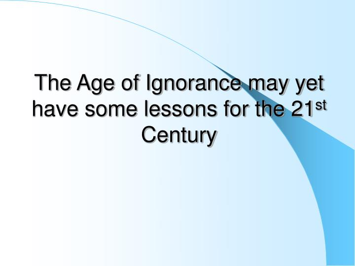 The Age of Ignorance may yet have some lessons for the 21