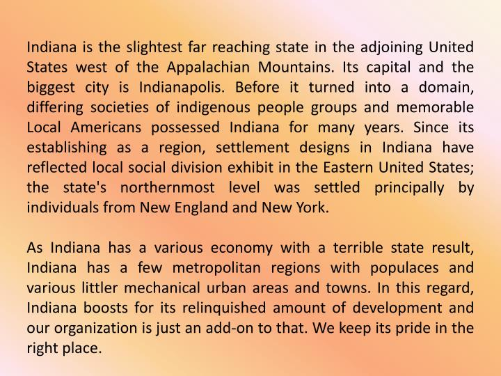 Indiana is the slightest far reaching state in the adjoining United States west of the Appalachian Mountains. Its capital and the biggest city is Indianapolis. Before it turned into a domain, differing societies of indigenous people groups and memorable Local Americans possessed Indiana for many years. Since its establishing as a region, settlement designs in Indiana have reflected local social division exhibit in the Eastern United States; the state's northernmost level was settled principally by individuals from New England and New York