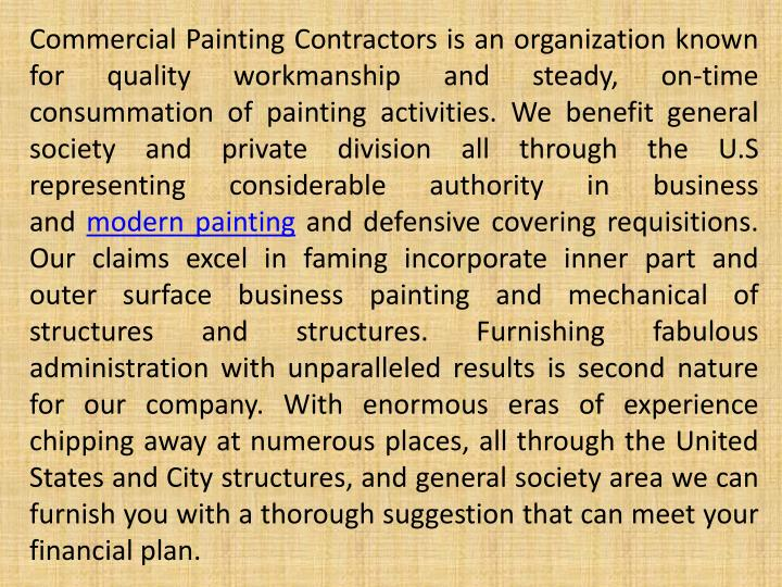Commercial Painting Contractors is an organization known for quality workmanship and steady, on-time consummation of painting activities. We benefit general society and private division all through the U.S representing considerable authority in business and