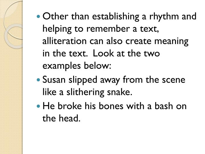 Other than establishing a rhythm and helping to remember a text, alliteration can also create meaning in the text.  Look at the two examples below