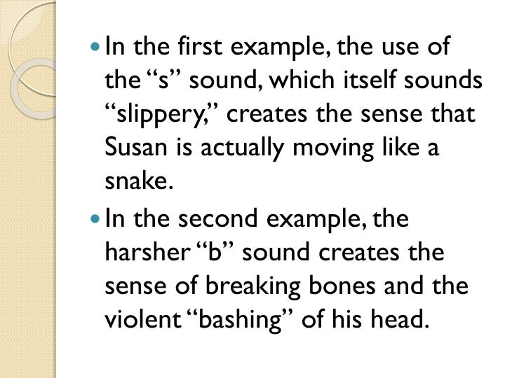 "In the first example, the use of the ""s"" sound, which itself sounds ""slippery,"" creates the sense that Susan is actually moving like a snake."