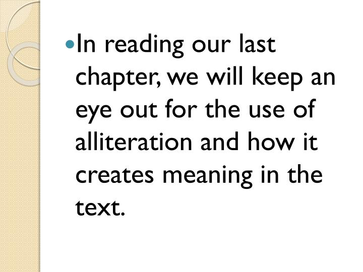 In reading our last chapter, we will keep an eye out for the use of alliteration and how it creates meaning in the text.