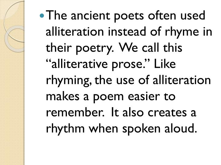 "The ancient poets often used alliteration instead of rhyme in their poetry.  We call this ""alliterative prose."" Like rhyming, the use of alliteration makes a poem easier to remember.  It also creates a rhythm when spoken aloud."