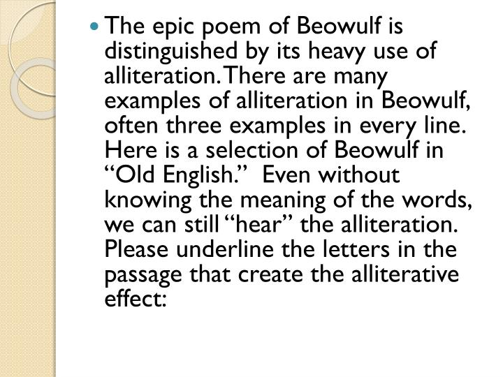 "The epic poem of Beowulf is distinguished by its heavy use of alliteration. There are many examples of alliteration in Beowulf, often three examples in every line.   Here is a selection of Beowulf in ""Old English.""  Even without knowing the meaning of the words, we can still ""hear"" the alliteration.  Please underline the letters in the passage"