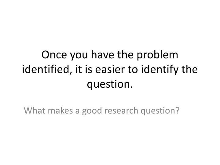 Once you have the problem identified, it is easier to identify the question.