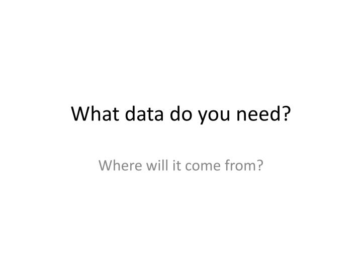What data do you need?