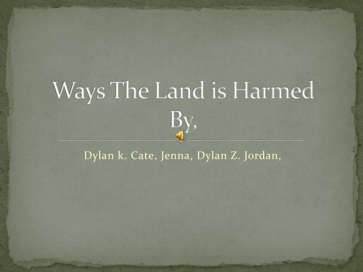 Ways the land is harmed by