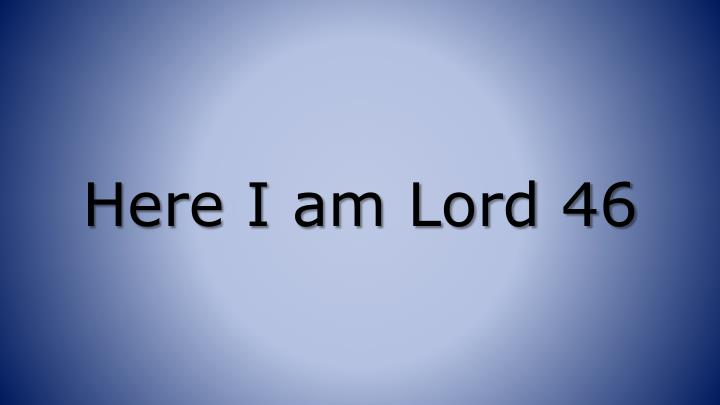 Here I am Lord 46