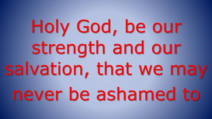 Holy God, be our strength and our salvation, that we may