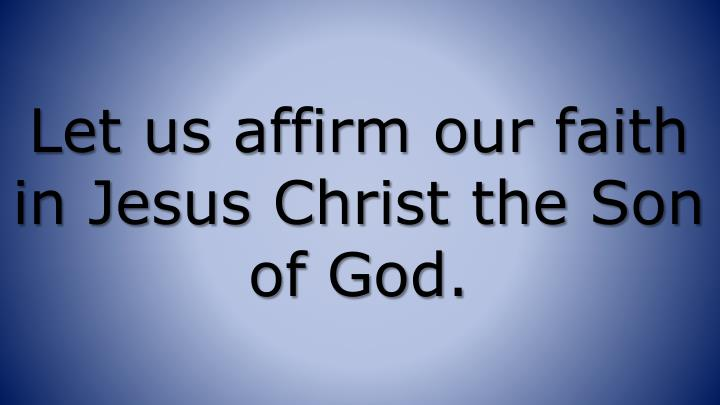 Let us affirm our faith in Jesus Christ the Son of God