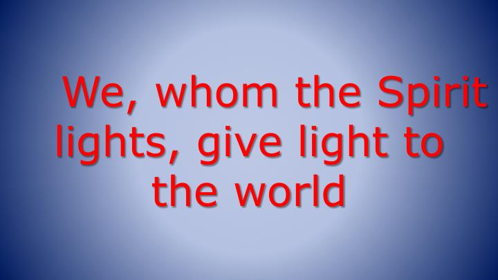 We, whom the Spirit lights, give light to