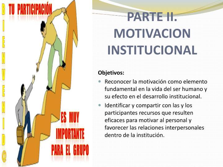 PARTE II. MOTIVACION INSTITUCIONAL