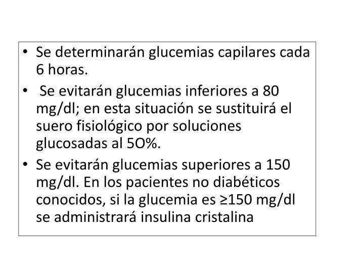 Se determinarán glucemias capilares cada 6 horas.