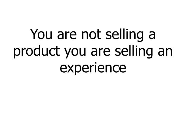 You are not selling a product you are selling an experience