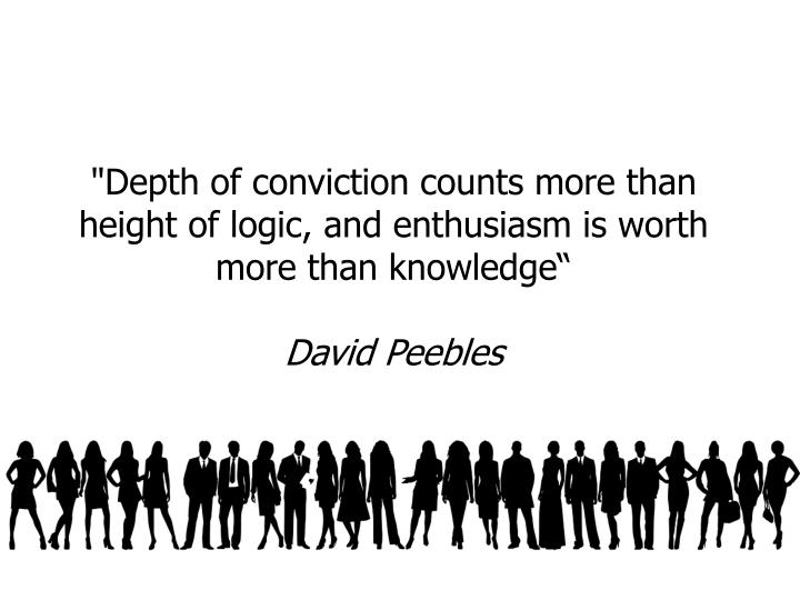 """""""Depth of conviction counts more than height of logic, and enthusiasm is worth more than knowledge"""""""