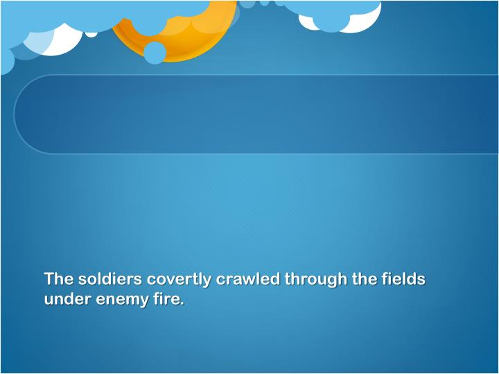 The soldiers covertly crawled through the fields under enemy fire.