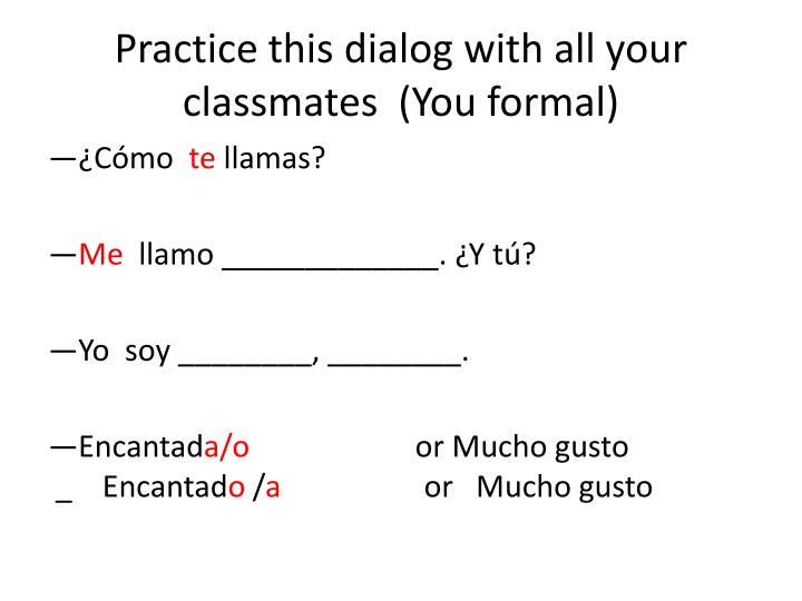 Practice this dialog with all your classmates  (You formal)