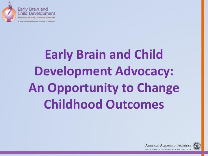 early brain and child development advocacy an opportunity to change childhood outcomes n.
