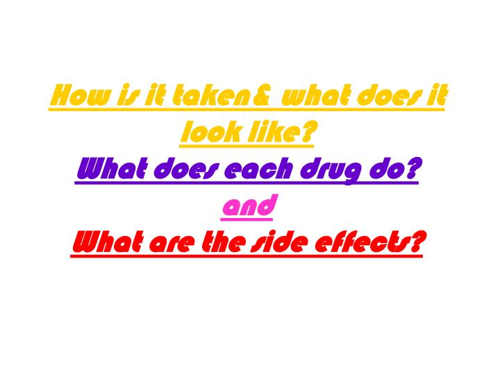 How is it taken what does it look like what does each drug do and what are the side effects