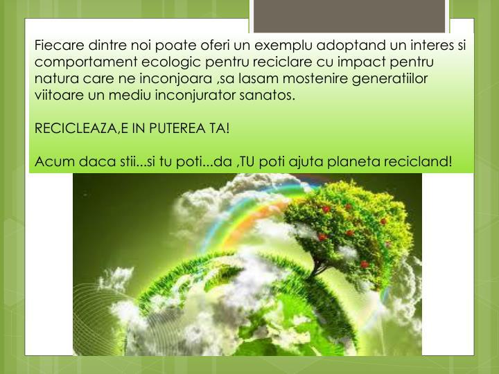 Fiecare dintre noi poate oferi un exemplu adoptand un interes si comportament ecologic pentru reciclare cu impact pentru natura care ne inconjoara ,sa lasam mostenire generatiilor viitoare un mediu inconjurator sanatos.