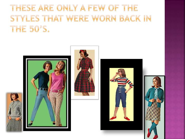 These are only a few of the styles that were worn back in the 50's.