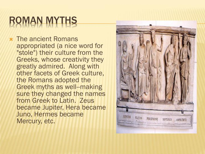 """The ancient Romans appropriated (a nice word for """"stole"""") their culture from the Greeks, whose creativity they greatly admired.  Along with other facets of Greek culture, the Romans adopted the Greek myths as well--making sure they changed the names from Greek to Latin.  Zeus became Jupiter, Hera became Juno, Hermes became Mercury, etc."""