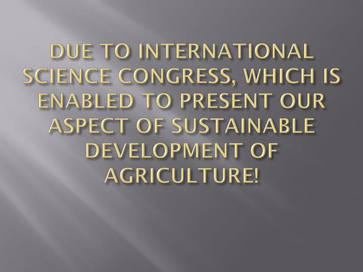 DUE TO INTERNATIONAL SCIENCE CONGRESS, WHICH IS ENABLED TO PRESENT OUR ASPECT OF SUSTAINABLE DEVELOPMENT OF AGRICULTURE