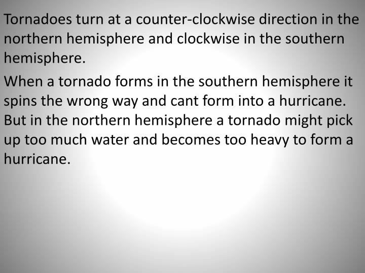 Tornadoes turn at a counter-clockwise direction in the northern hemisphere and clockwise in the southern hemisphere.