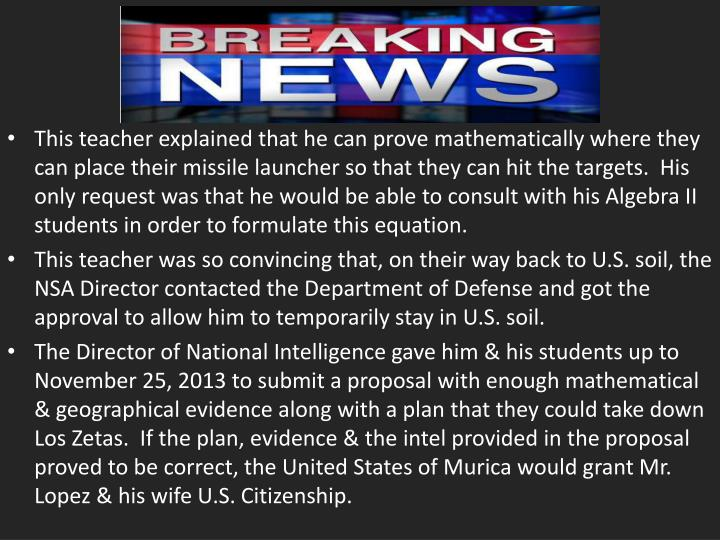 This teacher explained that he can prove mathematically where they can place their missile launcher so that they can hit the targets.  His only request was that he would be able to consult with his Algebra II students in order to formulate this equation.
