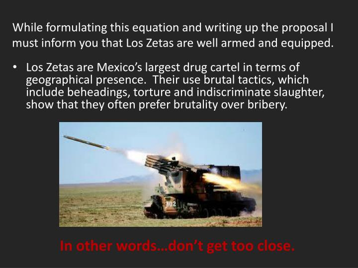 While formulating this equation and writing up the proposal I must inform you that Los Zetas are well armed and equipped.
