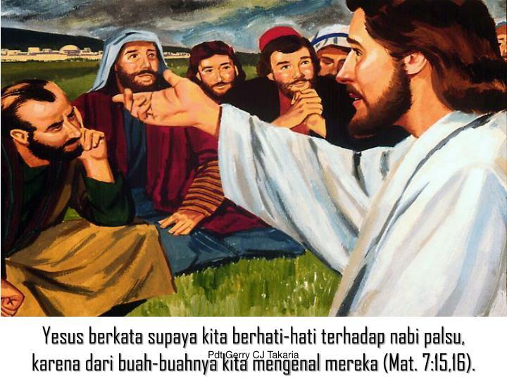 Yesus berkata supaya kita berhati‑hati terhadap nabi palsu, karena dari buah‑buahnya kita mengenal mereka (Mat. 7:15,16).