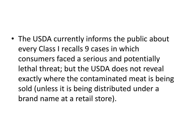 The USDA currently informs the public about every Class I recalls 9 cases in which consumers faced a serious and potentially lethal threat; but the USDA does not reveal exactly where the contaminated meat is being sold (unless it is being distributed under a brand name at a retail store).