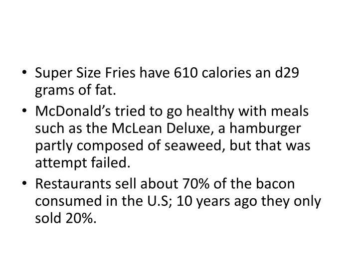 Super Size Fries have 610 calories an d29 grams of fat.