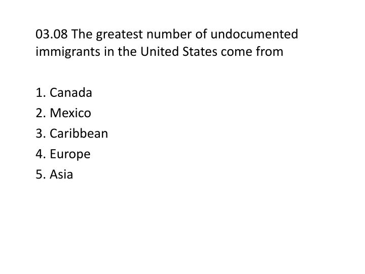 03.08 The greatest number of undocumented immigrants in the United States come from