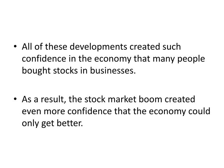 All of these developments created such confidence in the economy that many people bought stocks in businesses.