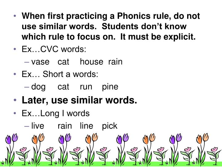 When first practicing a Phonics rule, do not use similar words.  Students don't know which rule to focus on.  It must be explicit.
