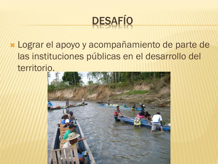 Lograr el apoyo y acompañamiento de parte de las instituciones públicas en el desarrollo del territorio.